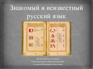 Знакомый и неизвестный русский язык Презентацию подготовила: Учитель русского