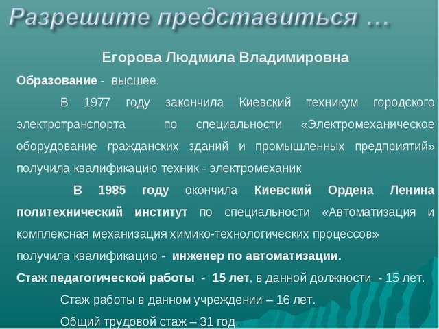 Егорова Людмила Владимировна Образование - высшее. В 1977 году закончила Кие...