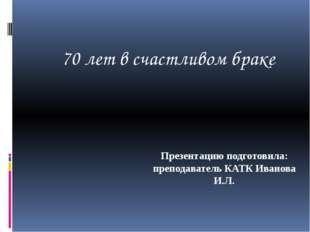 Презентацию подготовила: преподаватель КАТК Иванова И.Л. 70 лет в счастливом