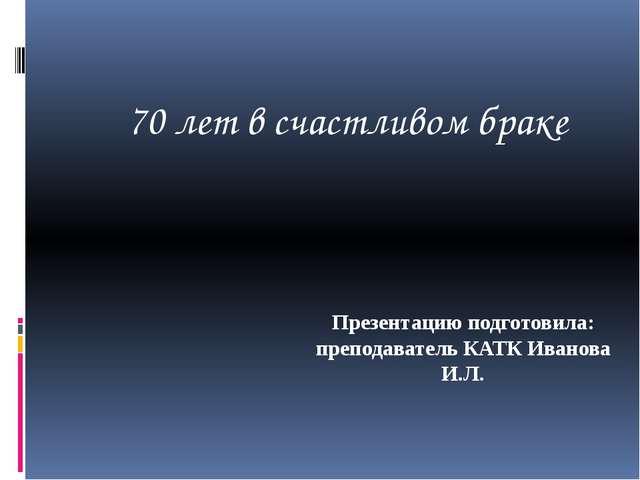 Презентацию подготовила: преподаватель КАТК Иванова И.Л. 70 лет в счастливом...
