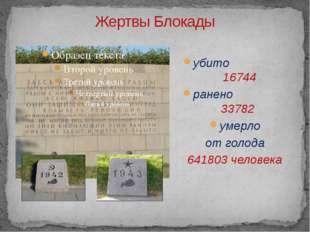 Жертвы Блокады убито 16744 ранено 33782 умерло от голода 641803 человека Куда
