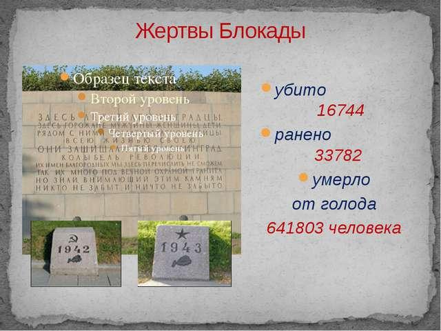 Жертвы Блокады убито 16744 ранено 33782 умерло от голода 641803 человека Куда...