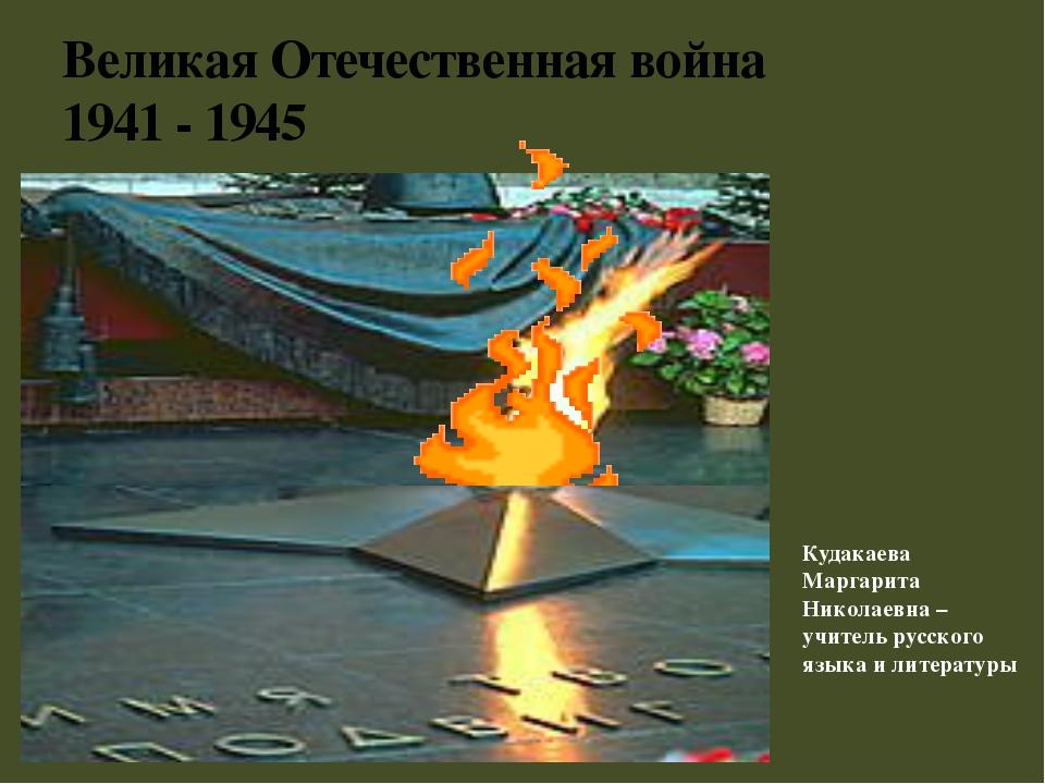 Великая Отечественная война 1941 - 1945 Кудакаева Маргарита Николаевна – учит...