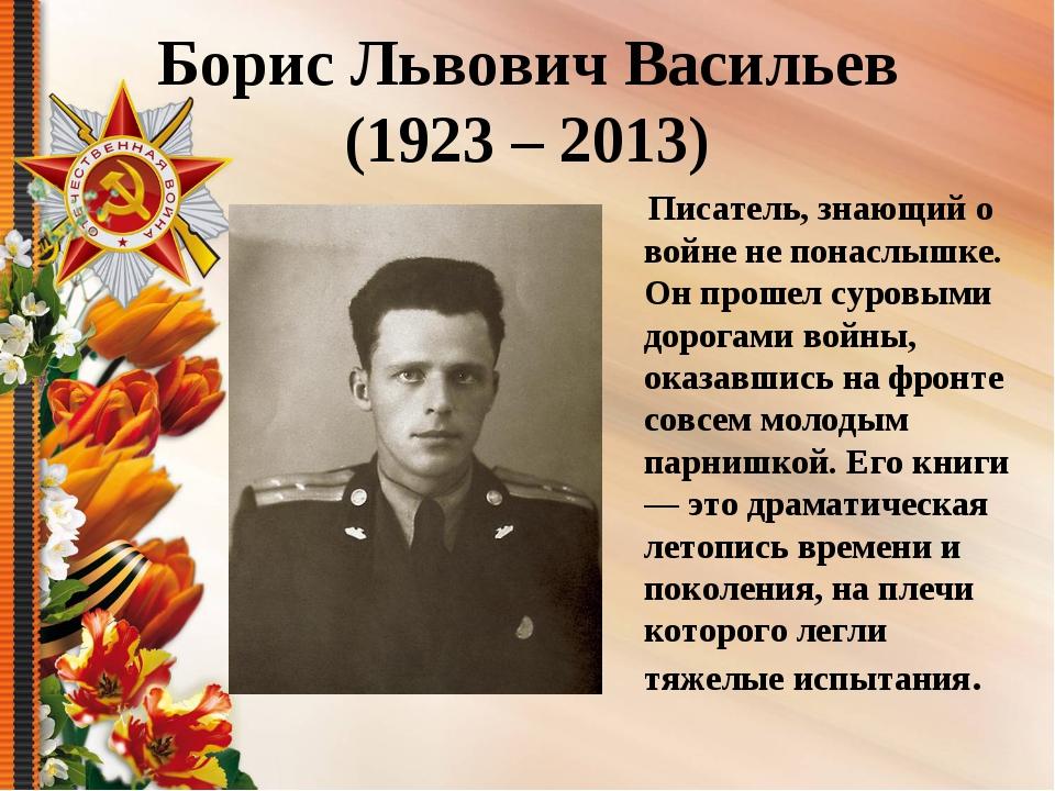 Борис Львович Васильев (1923 – 2013) Писатель, знающий о войне не понаслышке....