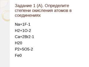 Задание 1 (А). Определите степени окисления атомов в соединениях Na+1F-1 H2+1