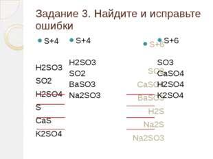 Задание 3. Найдите и исправьте ошибки S+4 H2SO3 SO2 H2SO4 S CaS K2SO4 S+6 SO3