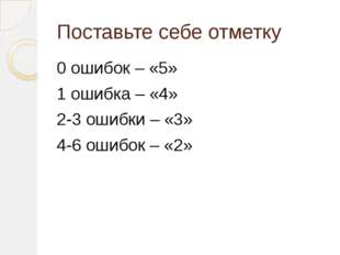 Поставьте себе отметку 0 ошибок – «5» 1 ошибка – «4» 2-3 ошибки – «3» 4-6 оши