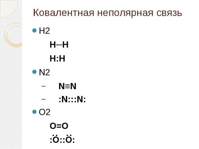 Ковалентная неполярная связь H2 H─H H:H N2 N≡N :N:::N: O2 O=O :O::O...
