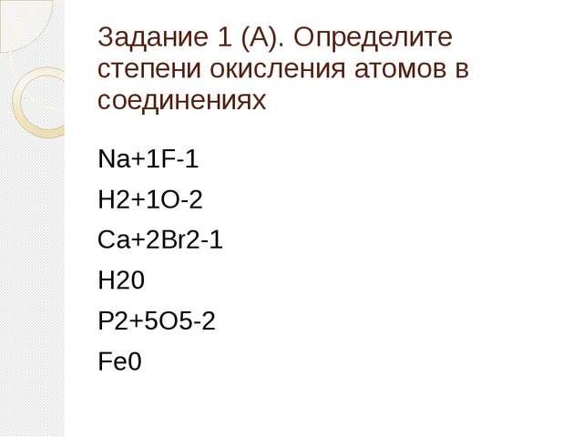 Задание 1 (А). Определите степени окисления атомов в соединениях Na+1F-1 H2+1...