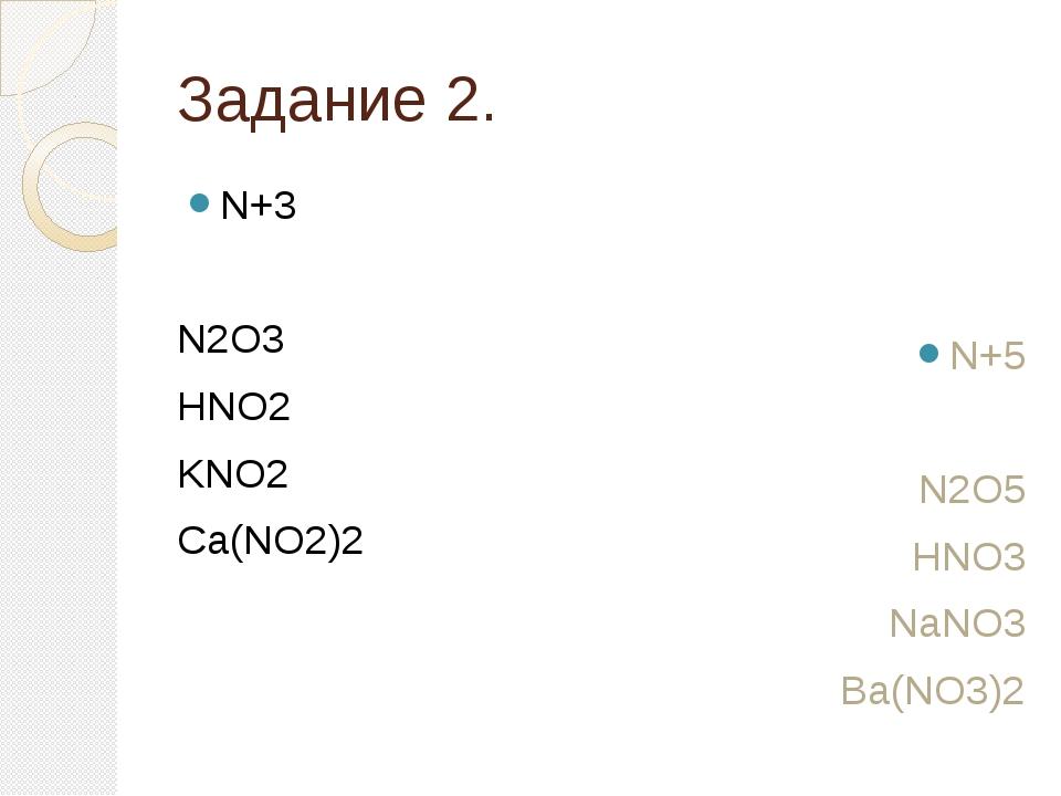 Задание 2. N+3 N2O3 HNO2 KNO2 Ca(NO2)2 N+5 N2O5 HNO3 NaNO3 Ba(NO3)2