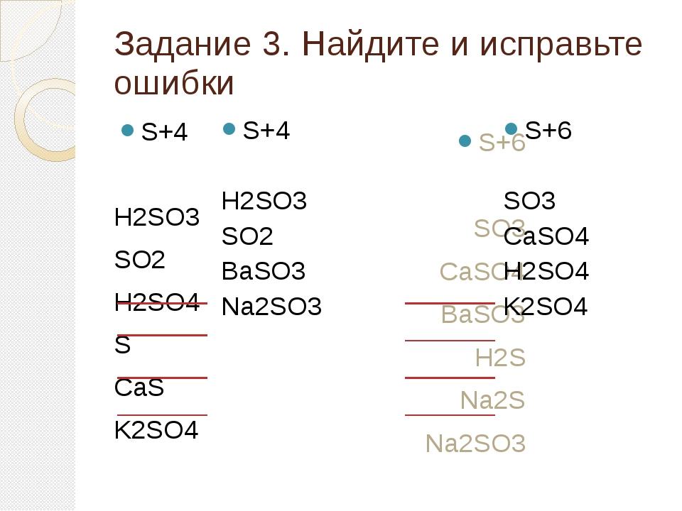 Задание 3. Найдите и исправьте ошибки S+4 H2SO3 SO2 H2SO4 S CaS K2SO4 S+6 SO3...
