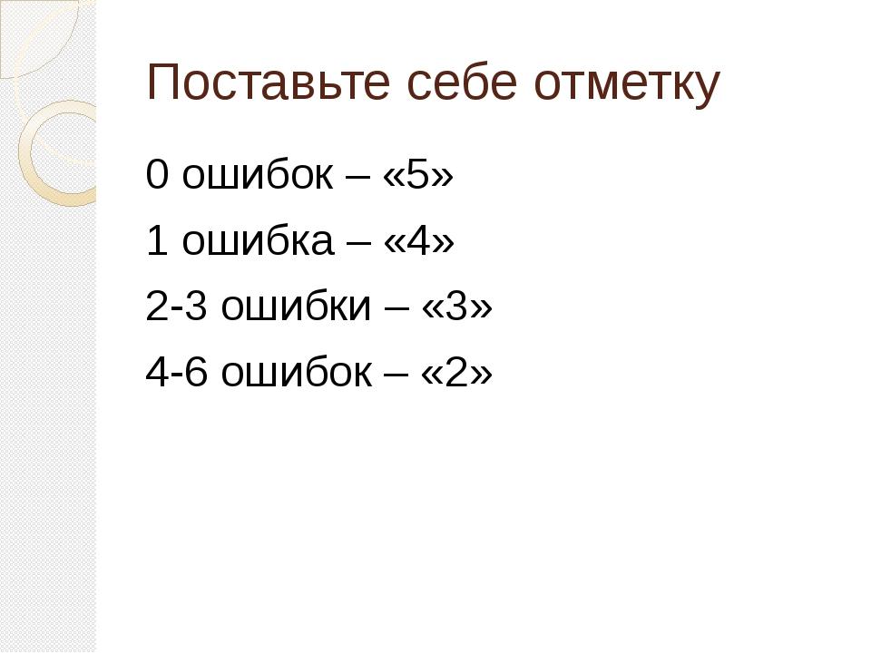 Поставьте себе отметку 0 ошибок – «5» 1 ошибка – «4» 2-3 ошибки – «3» 4-6 оши...