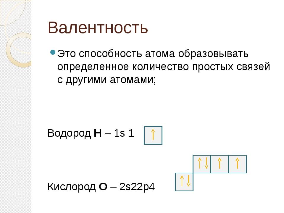 Валентность Это способность атома образовывать определенное количество просты...