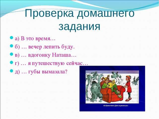 Проверка домашнего задания а) В это время… б) … вечер лепить буду. в) … вдого...