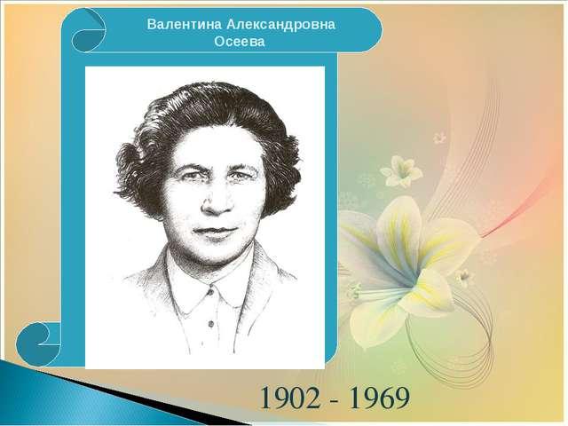 1902 - 1969 Валентина Александровна Осеева