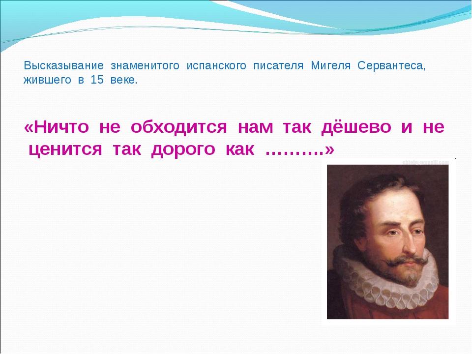 Высказывание знаменитого испанского писателя Мигеля Сервантеса, жившего в 15...