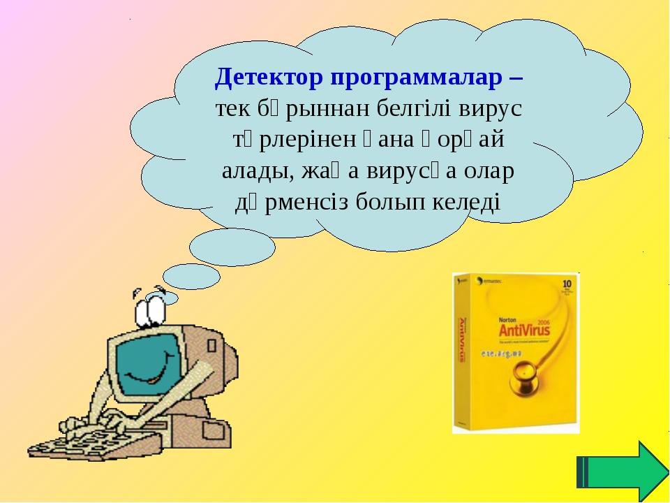 Детектор программалар – тек бұрыннан белгілі вирус түрлерінен ғана қорғай ал...