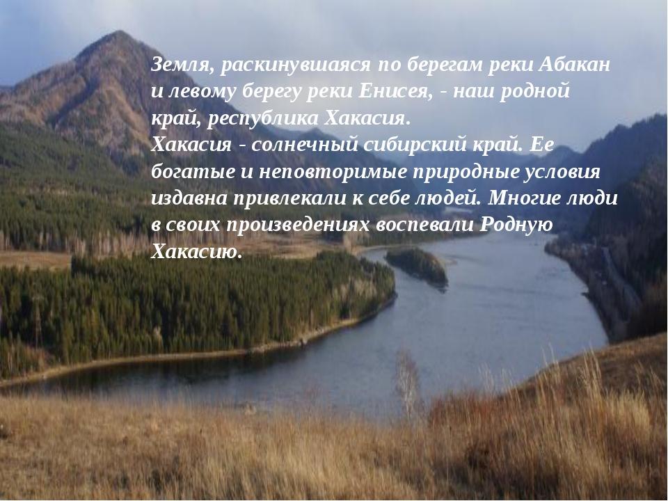 Земля, раскинувшаяся по берегам реки Абакан и левому берегу реки Енисея, - н...