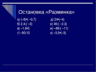 Остановка «Разминка» а) (–8)•( –0,7) д) 24•(–4) б) 2,4:( –3) е) 46:( –2,3) в)