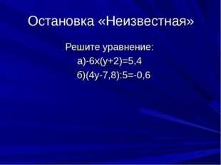 Остановка «Неизвестная» Решите уравнение: а)-6х(у+2)=5,4 б)(4у-7,8):5=-0,6
