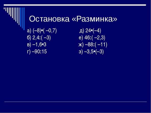 Остановка «Разминка» а) (–8)•( –0,7) д) 24•(–4) б) 2,4:( –3) е) 46:( –2,3) в)...
