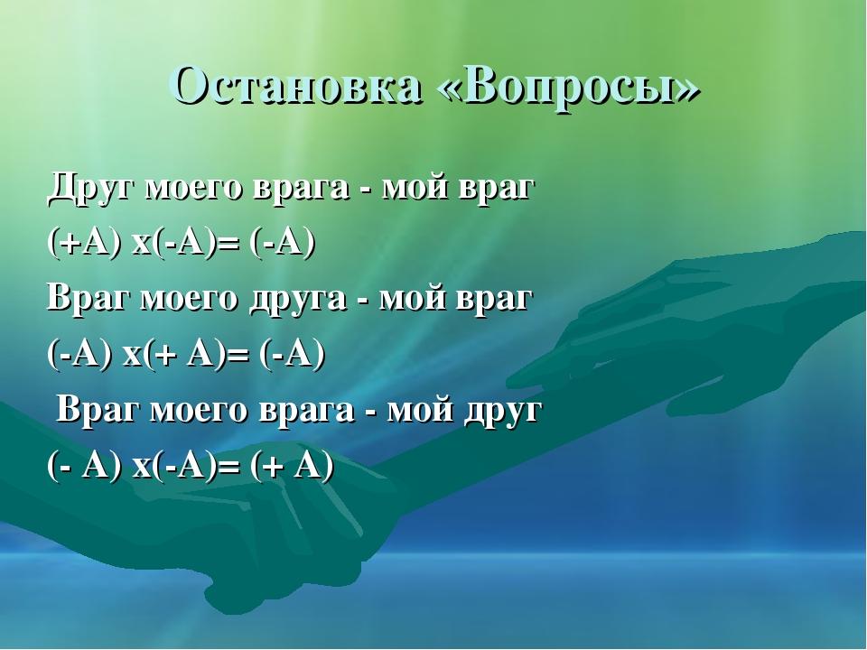 Остановка «Вопросы» Друг моего врага - мой враг (+А) х(-А)= (-А) Враг моего д...