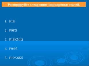 Расшифруйте следующие маркировки сталей. 1.Р18 2.Р9К5 3.Р18К5Ф2 4.Р9Ф5 5.