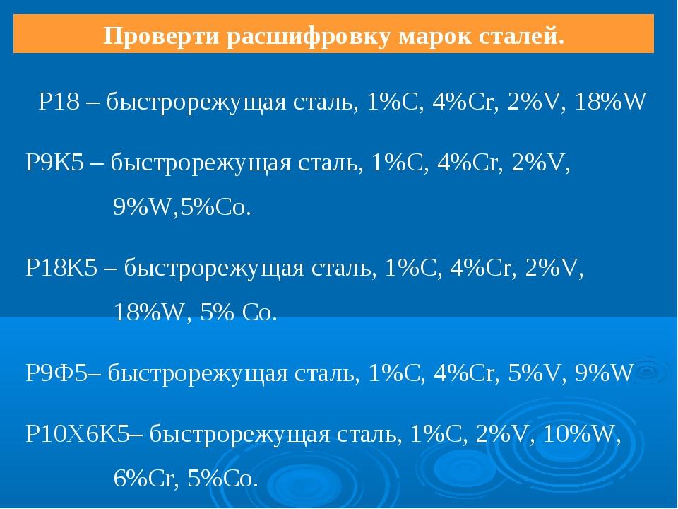 Проверти расшифровку марок сталей. Р18 – быстрорежущая сталь, 1%С, 4%Cr, 2%V,...