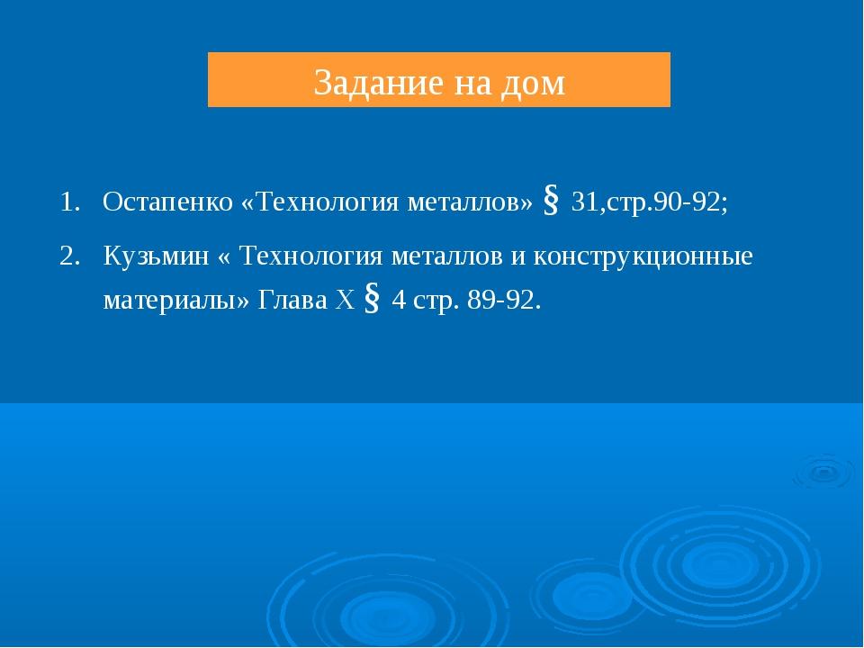 Задание на дом Остапенко «Технология металлов» § 31,стр.90-92; Кузьмин « Техн...
