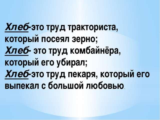 Хлеб-это труд тракториста, который посеял зерно; Хлеб- это труд комбайнёра, к...