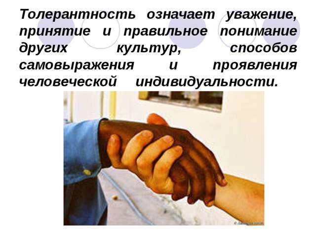 Толерантность означает уважение, принятие и правильное понимание других культ...