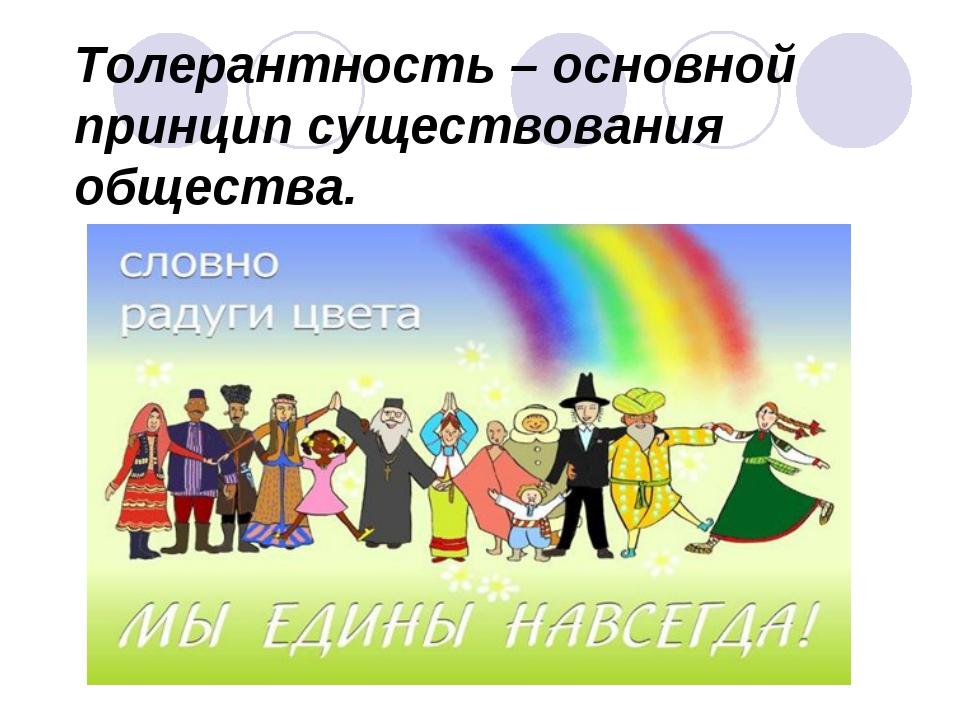 Толерантность – основной принцип существования общества.
