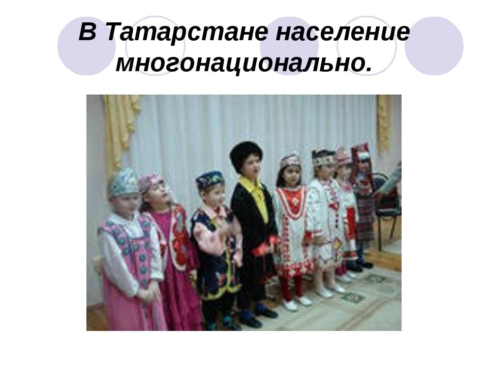 В Татарстане население многонационально.