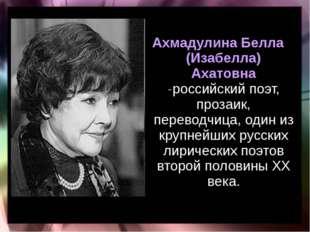 Ахмадулина Белла (Изабелла) Ахатовна -российский поэт, прозаик, переводчица,