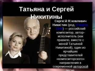 Татьяна и Сергей Никитины Серге́й Я́ковлевич Ники́тин(род.8 марта1944)— р