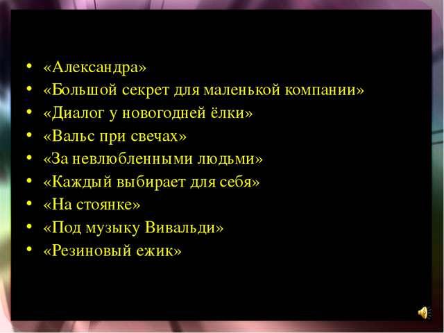 «Александра» «Большой секрет для маленькой компании» «Диалог у новогодней ёлк...