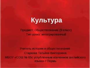 Культура Учитель истории и обществознания Старкова Татьяна Викторовна МБОУ «С