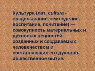 Культура (лат.cultura - возделывание, земледелие, воспитание, почитание)— с