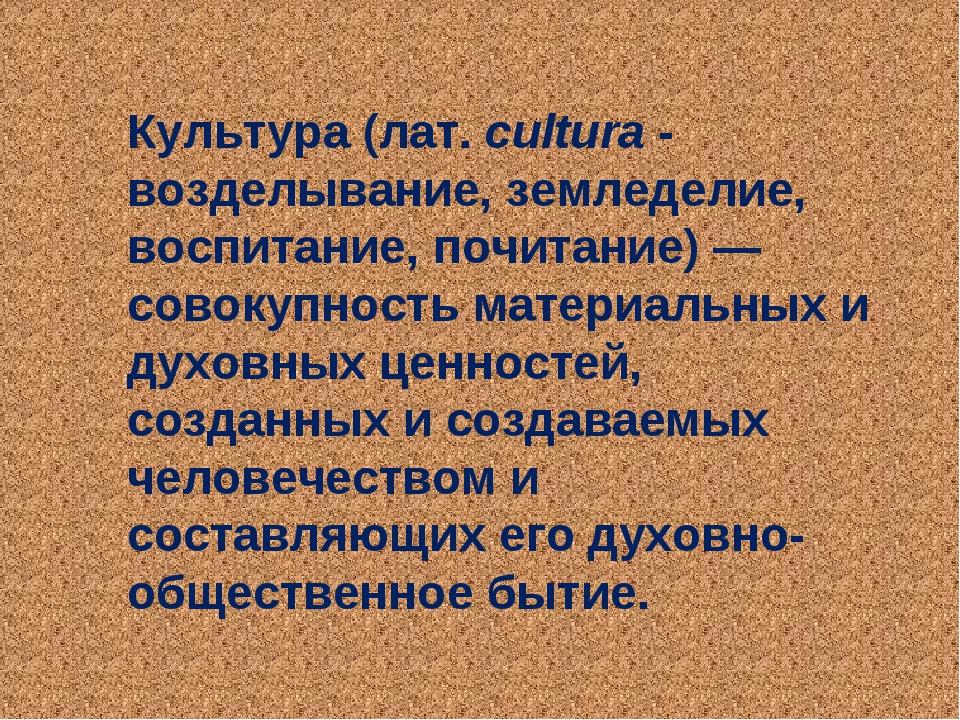 Культура (лат.cultura - возделывание, земледелие, воспитание, почитание)— с...
