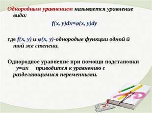 Однородным уравнением называется уравнение вида: f(x, y)dx=φ(x, y)dy где f(x,