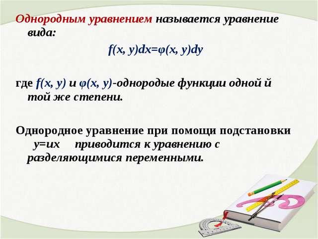 Однородным уравнением называется уравнение вида: f(x, y)dx=φ(x, y)dy где f(x,...