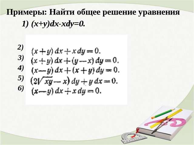 Примеры: Найти общее решение уравнения 1) (x+y)dx-xdy=0. 2) 3) 4) 5) 6)