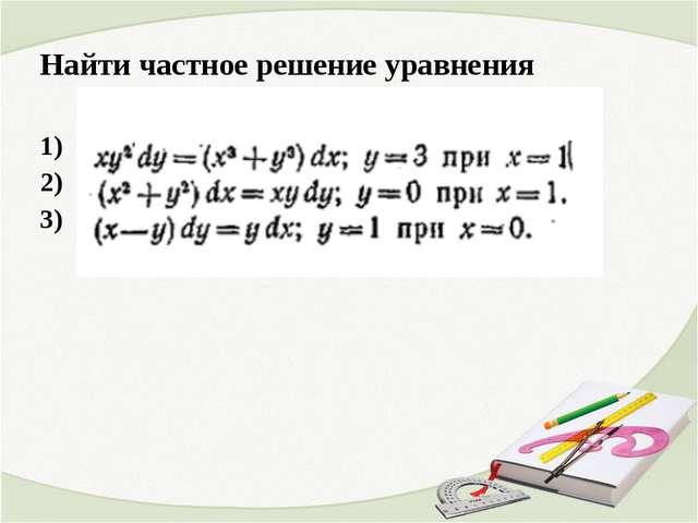Найти частное решение уравнения 1) 2) 3)