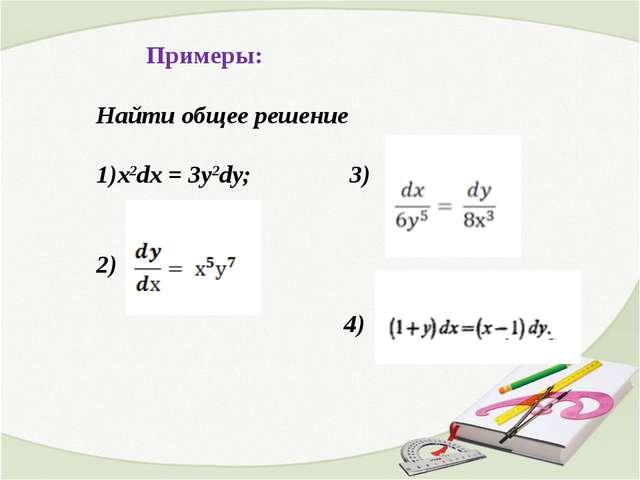 Примеры: Найти общее решение x2dx = 3y2dy; 3) 2) 4) 4)