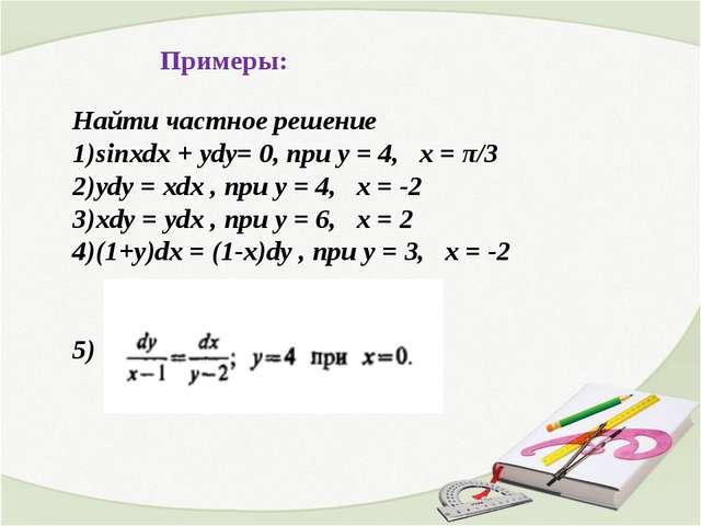 Примеры: Найти частное решение sinxdx + ydy= 0, при у = 4, х = π/3 уdy = xdx...