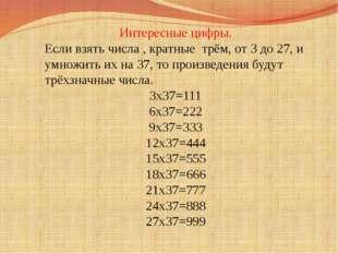 Интересные цифры. Если взять числа , кратные трём, от 3 до 27, и умножить их