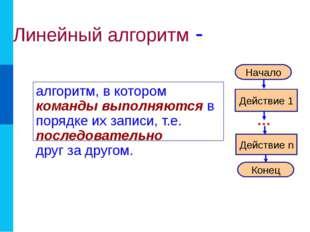 Линейный алгоритм - алгоритм, в котором команды выполняются в порядке их запи