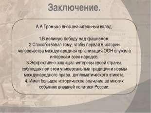 А.А.Громыко внес значительный вклад: 1.В великую победу над фашизмом; 2.Спосо