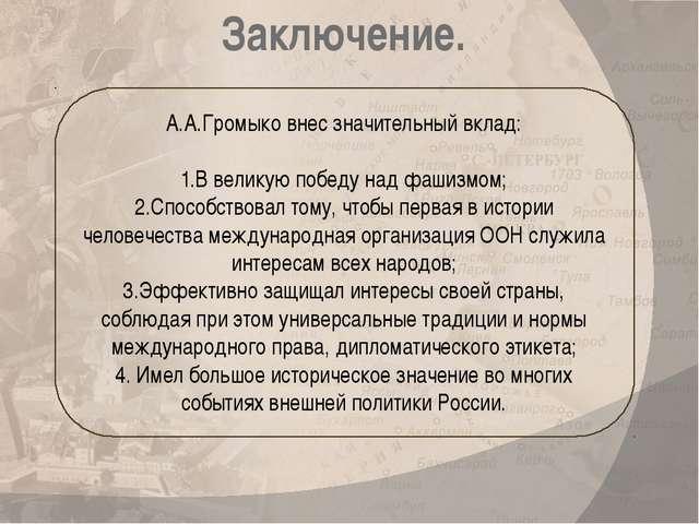 А.А.Громыко внес значительный вклад: 1.В великую победу над фашизмом; 2.Спосо...