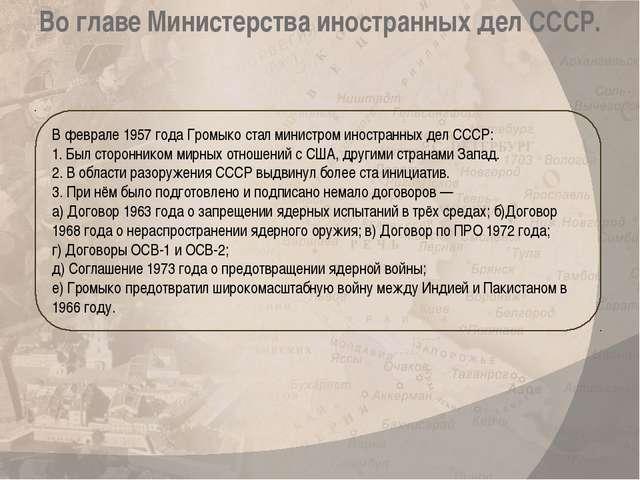 В феврале 1957 года Громыко стал министром иностранных дел СССР: 1. Был сторо...